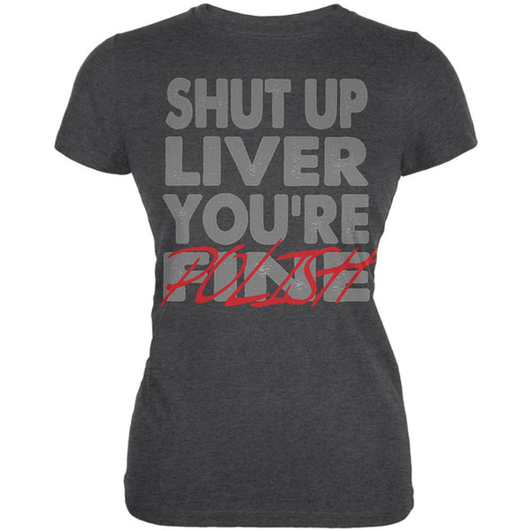 Shut Up Liver You're Fine Polish Funny Juniors Soft T Shirt