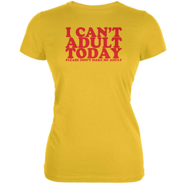I Can't Adult Today Funny Bright Yellow Juniors Soft T-Shirt