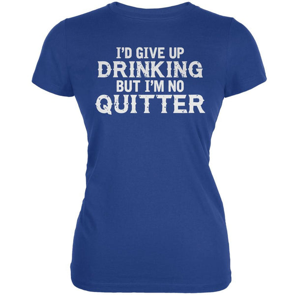 I'd Give Up Drinking But I'm No Quitter Royal Juniors Soft T-Shirt