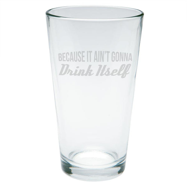 Because It Ain't Gonna Drink Itself Etched Pint Glass