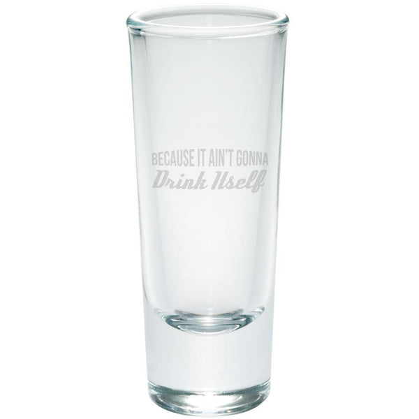 Because It Ain't Gonna Drink Itself Etched Shot Glass Shooter