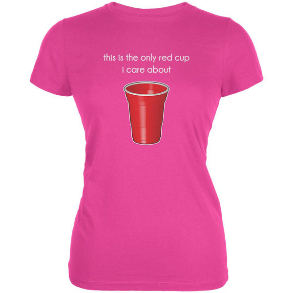 The Only Red Cup I Care About Hot Pink Juniors Soft T-Shirt