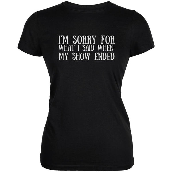 Sorry For What I Said When Show Ended Black Juniors Soft T-Shirt