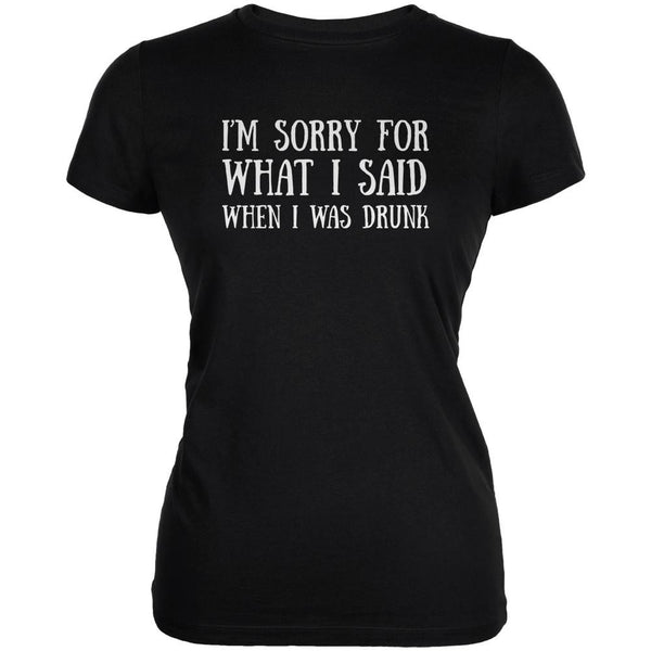 Sorry For What I Said When Drunk Black Juniors Soft T-Shirt