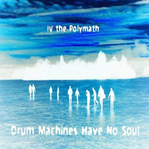 Drum Machines Have No Soul by IV the Polymath