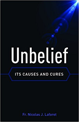 Unbelief-Its Causes and Cures by Fr. Nicolas J. Laforet