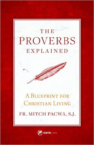 The Proverbs Explained-A Blueprint for Christian Living by FR. Mitch Pacwa, S.J.