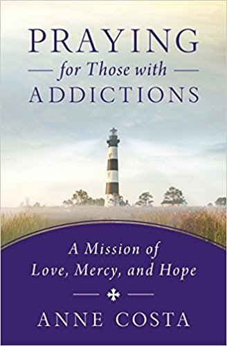 Praying for Those with Addictions-A Mission of Love, Mercy, and Hope by Anne Costa
