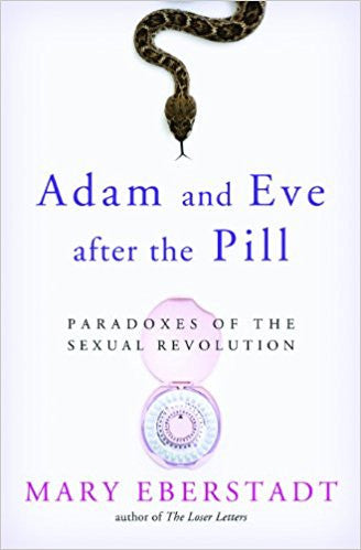 Adam and Eve after the Pill-Paradoxes of the Sexual Revolution by Mary Eberstadt