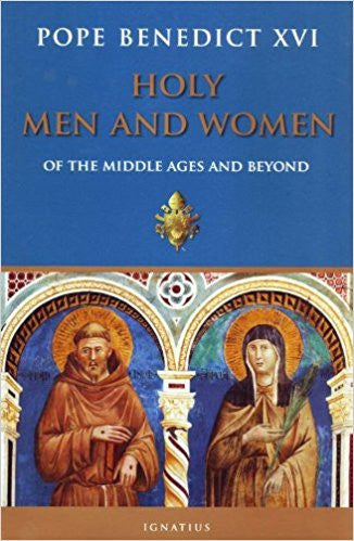 Holy Men and Women Of the Middle Ages and Beyond  by Pope Benedict XVI