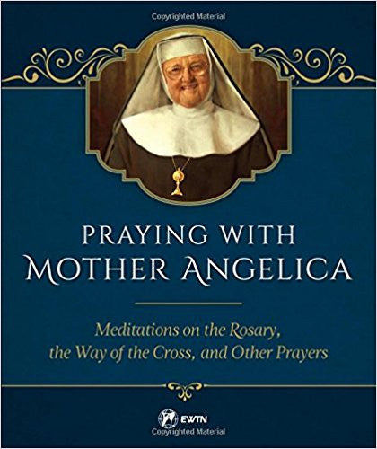 Praying with Mother Angelica-Meditations on the Rosary, the Way of the Cross, and Other Prayers by Mother Angelica