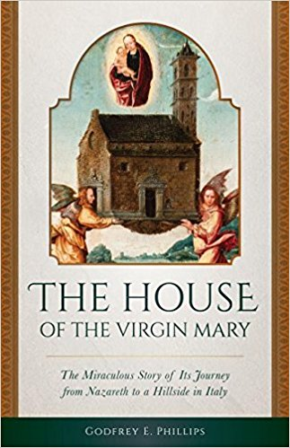 The House of the Virgin Mary-The Miraculous Story of Its Journey from Nazareth to a Hillside in Italy by Godfrey E. Phillips