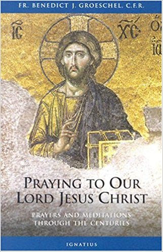 Praying to Our Lord Jesus Christ: Prayers and Meditations Through the Centuries by Fr. Benedict J. Groeschel, C.F.R.