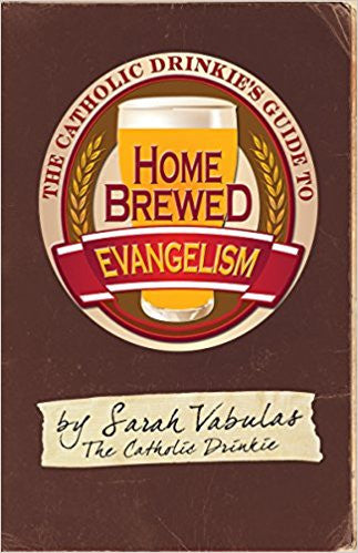 The Catholic Drinkie's Guide to Homebrewed Evangelism by Sarah Vabulas