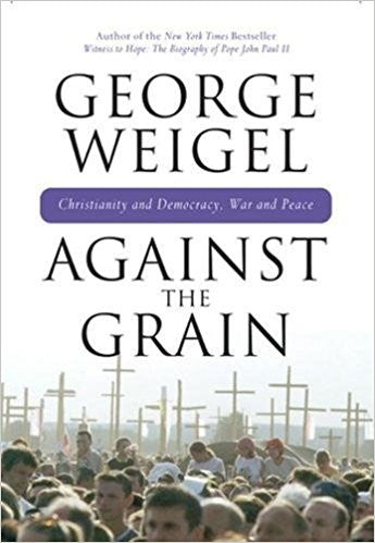 Against the Grain: Christianity and Democracy, War and Peace by George Weigel