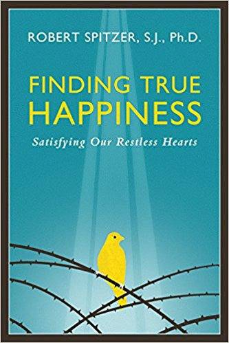Finding True Happiness: Satisfying Our Restless Hearts by Robert Spitzer, S.J., Ph.D.