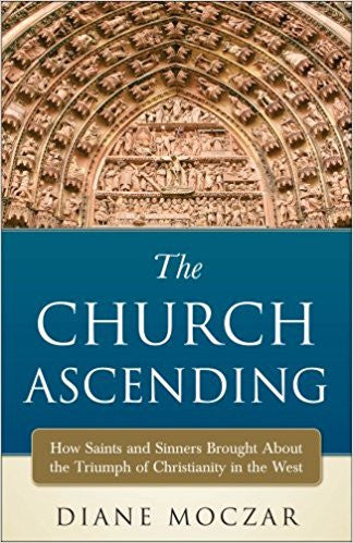 The Church Ascending/How Saints and Sinners Brought about the Triumph of Christianity in the West by Diane Moczar