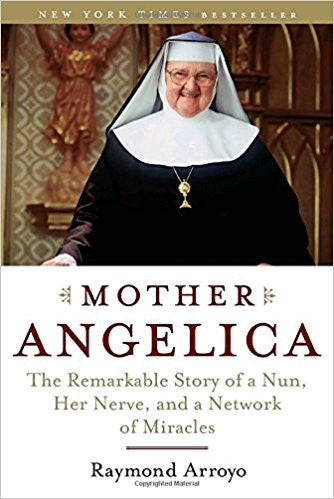 Mother Angelica: The Remarkable Story of a Nun, Her Nerve, and a Network of Miracles by Raymond Arroyo