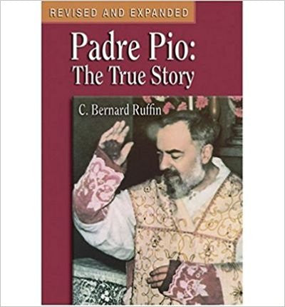 Padre Pio The True Story by C. Bernard Ruffin