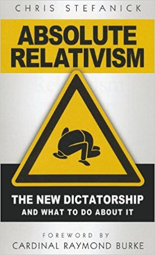 Absolute Relativism-The New Dictatorship and what to do about it by Chris Stefanick