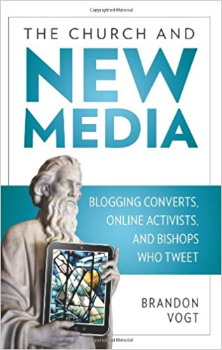 The Church and New Media: Blogging Converts, Online Activists, and Bishops Who Tweet by Brandon Vogt