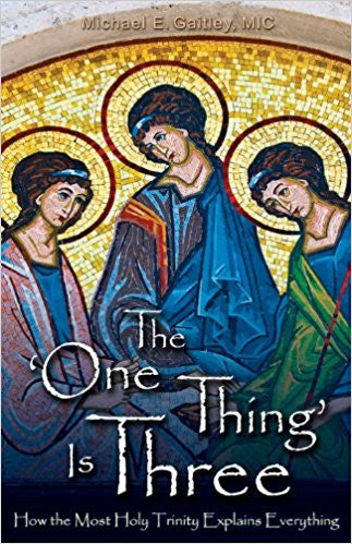 The One Thing Is Three: How the Most Holy Trinity Explains Everything by Michael E. Gaitley, MIC