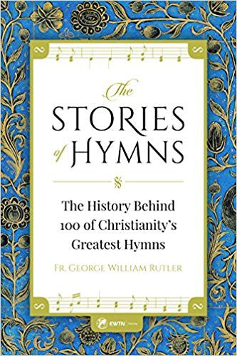 The Stories of the Hymns-The History Behind 100 of Christianity's Greates Hymns by Fr. George William Rutler