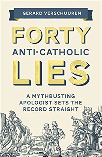 Forty Anti-Catholic Lies-A Myth-Busting Apologist Sets The Record Straight