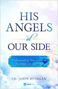 His Angels at Our Side: Understanding Their Power in Our Souls and the World