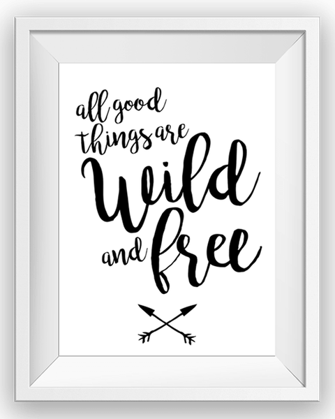 Free Printable: All good things are wild and free