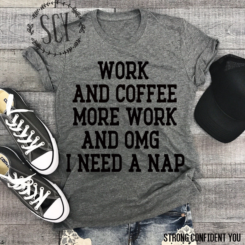 Work And Coffee More Work And OMG I Need A Nap - Strong Confident You
