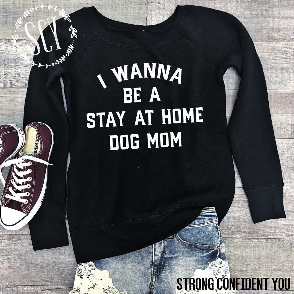 I Wanna Be A Stay At Home Dog Mom - women's boutique clothing Strong Confident You