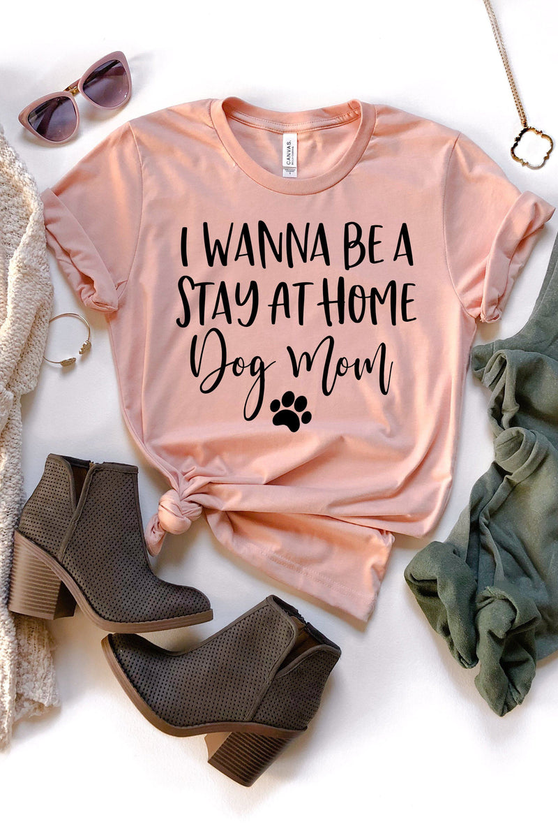 I Wanna Be A Stay At Home Dog Mom Tee - women's boutique clothing Strong Confident You