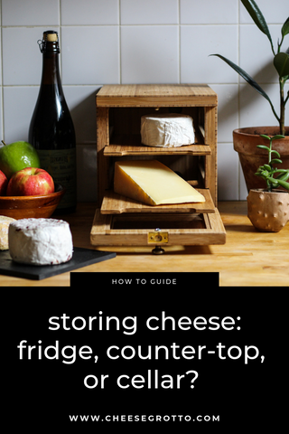 storing cheese in the fridge, counter-top, or wine cellar.