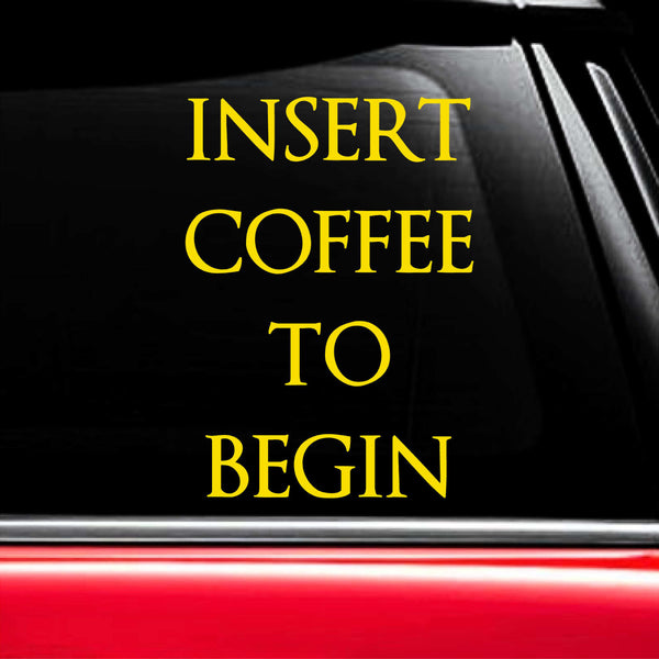 Insert Coffee To Begin - Funny Coffee-Lovers Vinyl Decal for Laptops, Cars, and More! Lots of Colors Available!