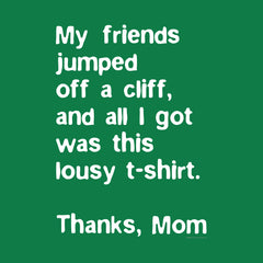 My Friends Jumped off a Cliff and all I got was this lousy t-shirt. Thanks, Mom. by Melody Gardy + House Of Haha