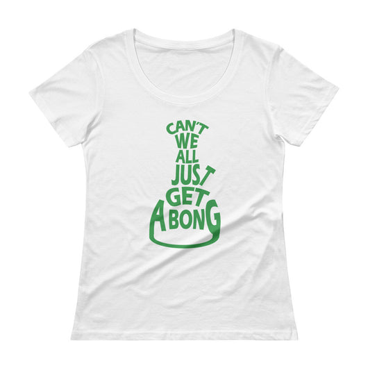 Can't We All Just Get a Bong Ladies' Scoopneck Women's T-Shirt + House Of HaHa Best Cool Funniest Funny T-Shirts