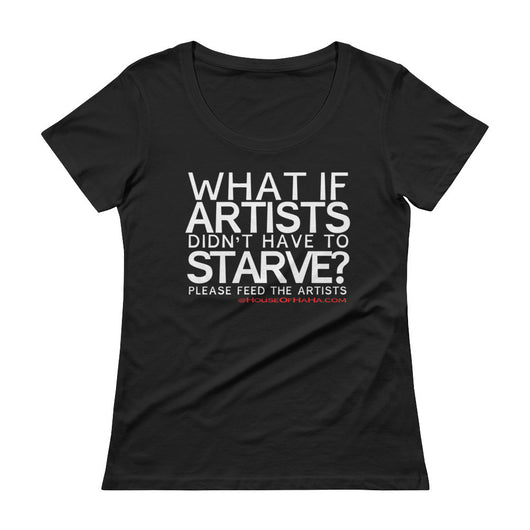 Starving Artist What If Artists Didn't Have to Starve Ladies' Scoopneck T-Shirt + House Of HaHa