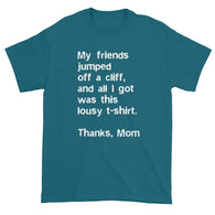 My friends jumped off a cliff...Thanks Mom Men's Short Sleeve T-Shirt + House Of HaHa Best Cool Funniest Funny Gifts