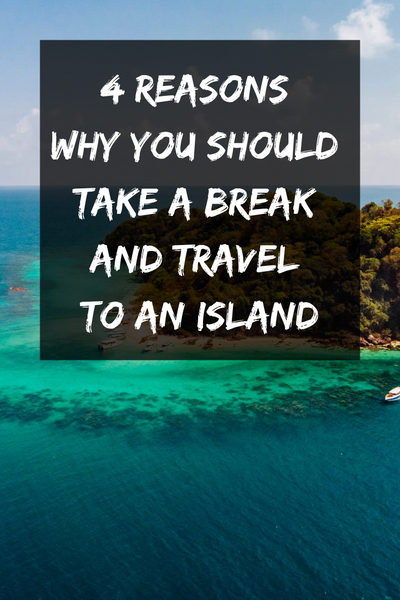 4 Reasons Why You Should Take a Break and Travel to an Island