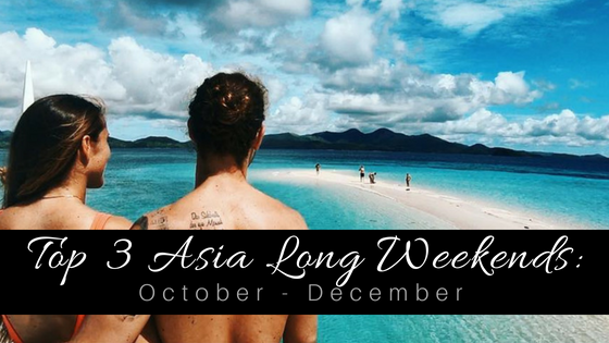 Top 3 Asia Long Weekend Ideas: October - December 2018