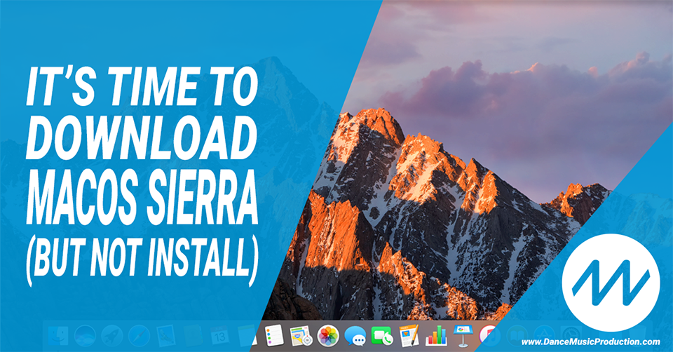 It's time to download macOS Sierra (but not install)