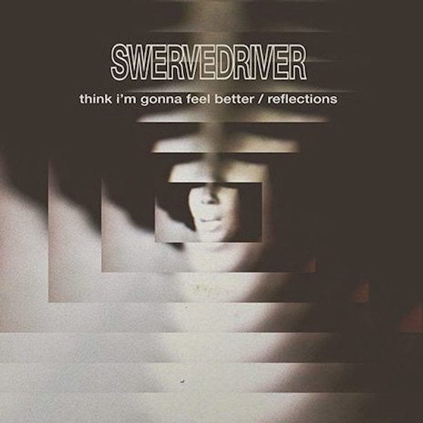 Swervedriver -  Think I'm Gonna Feel Better / Reflections (RSD 2019)