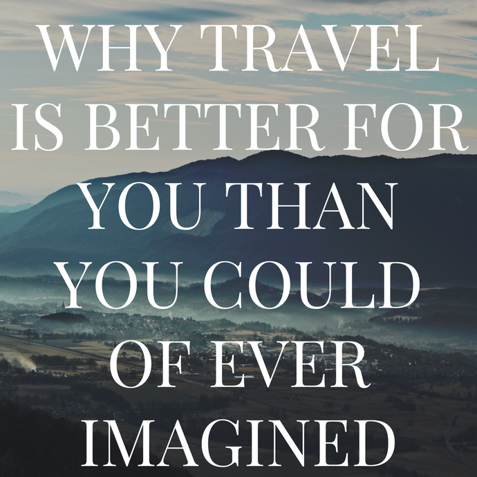 Traveling is Better For You Than You Could of Ever Imagined