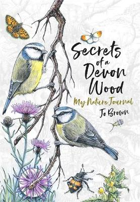 Secrets of a Devon Wood: My Nature Journal - Jo Brown
