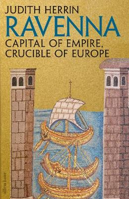 Ravenna: Capital of Empire, Crucible of Europe - Judith Herrin
