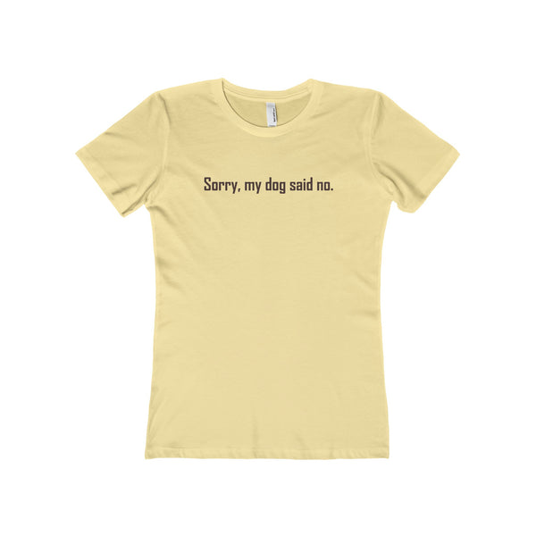 Sorry, my dog said no. Black Text on The Boyfriend Tee for women