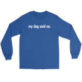 my dog said no.  White text on this long sleeved tee shirt for women or men.