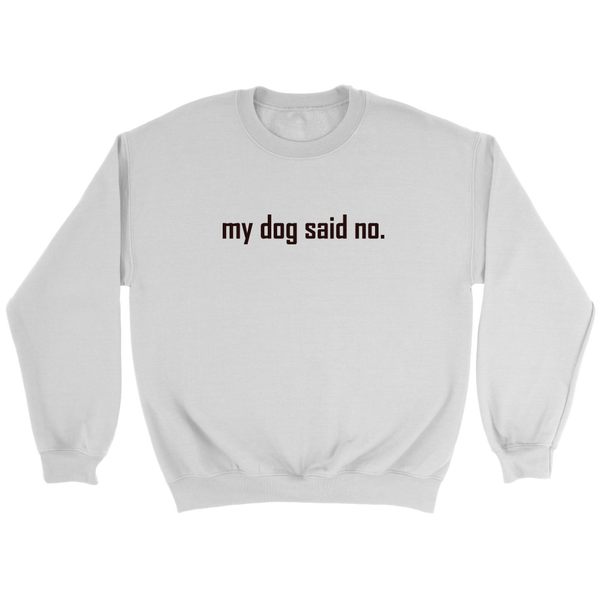 my dog said no.  Black text on this Crewneck Sweatshirt for women or men.