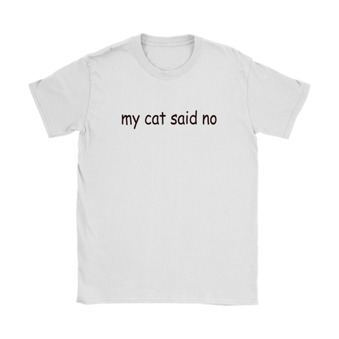 my cat said no - black type on this women's tee